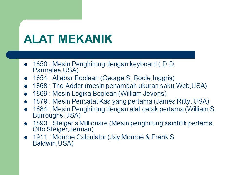 ALAT MEKANIK 1850 : Mesin Penghitung dengan keyboard ( D.D. Parmalee,USA) 1854 : Aljabar Boolean (George S. Boole,Inggris)