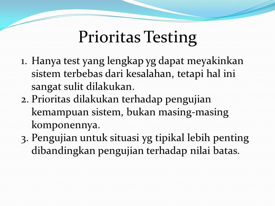 Prioritas Testing Hanya test yang lengkap yg dapat meyakinkan sistem terbebas dari kesalahan, tetapi hal ini sangat sulit dilakukan.