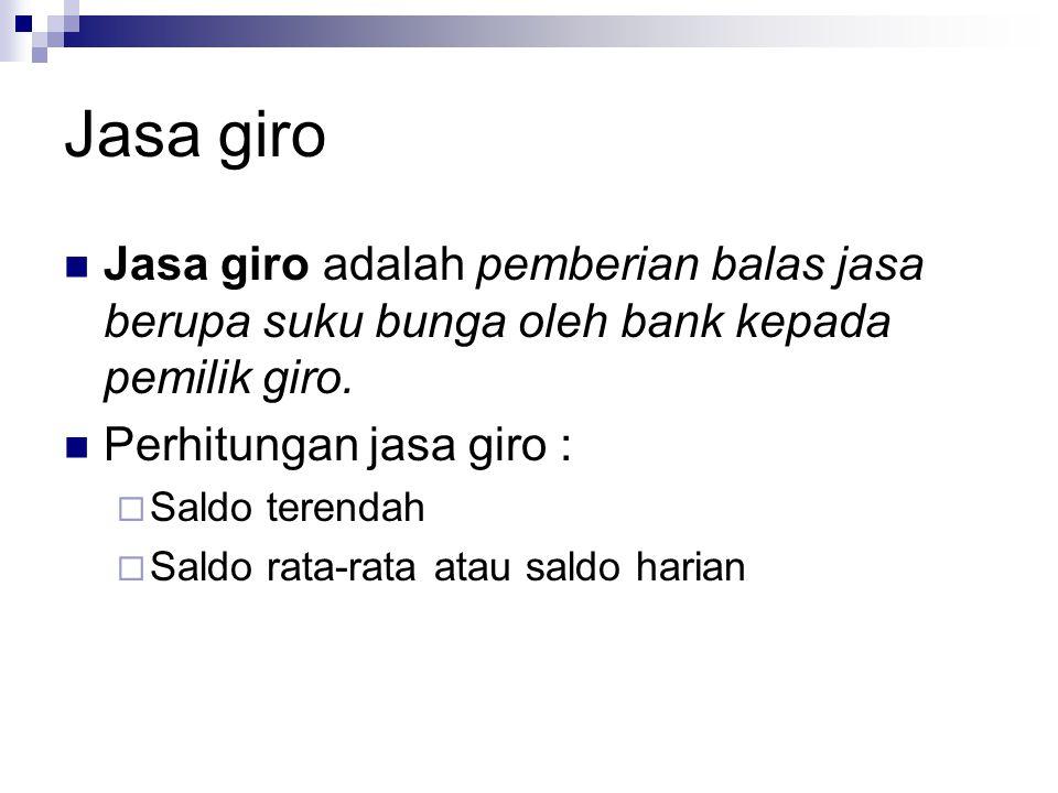Jasa giro Jasa giro adalah pemberian balas jasa berupa suku bunga oleh bank kepada pemilik giro. Perhitungan jasa giro :
