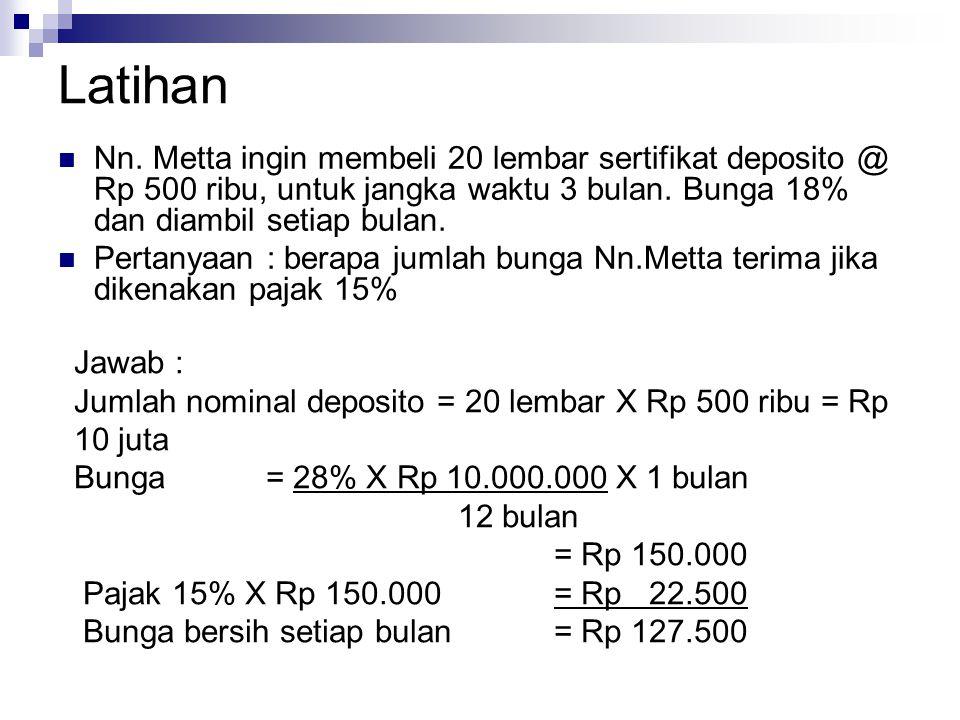 Latihan Nn. Metta ingin membeli 20 lembar sertifikat deposito @ Rp 500 ribu, untuk jangka waktu 3 bulan. Bunga 18% dan diambil setiap bulan.