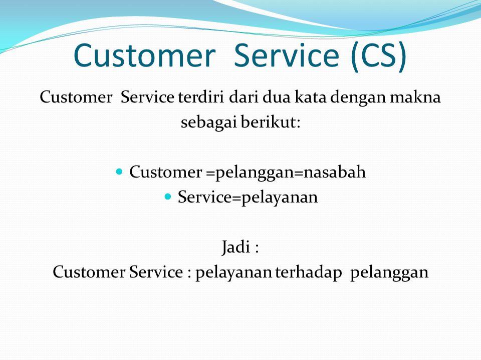 Customer Service (CS) Customer Service terdiri dari dua kata dengan makna. sebagai berikut: Customer =pelanggan=nasabah.