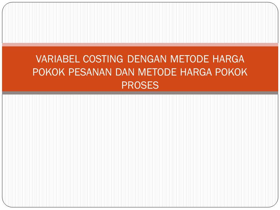 VARIABEL COSTING DENGAN METODE HARGA POKOK PESANAN DAN METODE HARGA POKOK PROSES