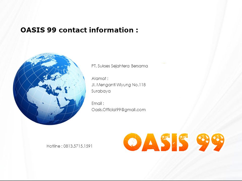 OASIS 99 contact information : PT. Sukses Sejahtera Bersama Alamat : Jl. Menganti Wiyung No.118 Surabaya Email : Oasis.Official99@gmail.com.