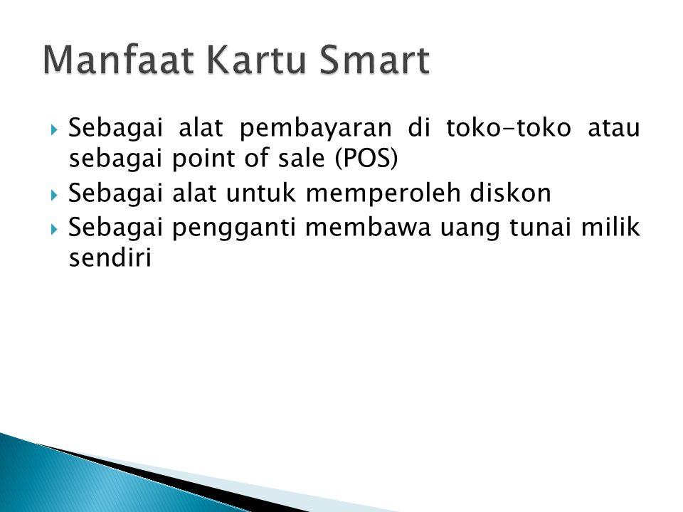 Manfaat Kartu Smart Sebagai alat pembayaran di toko-toko atau sebagai point of sale (POS) Sebagai alat untuk memperoleh diskon.