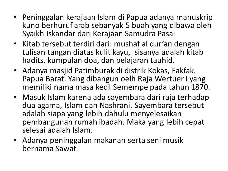 Peninggalan kerajaan Islam di Papua adanya manuskrip kuno berhuruf arab sebanyak 5 buah yang dibawa oleh Syaikh Iskandar dari Kerajaan Samudra Pasai