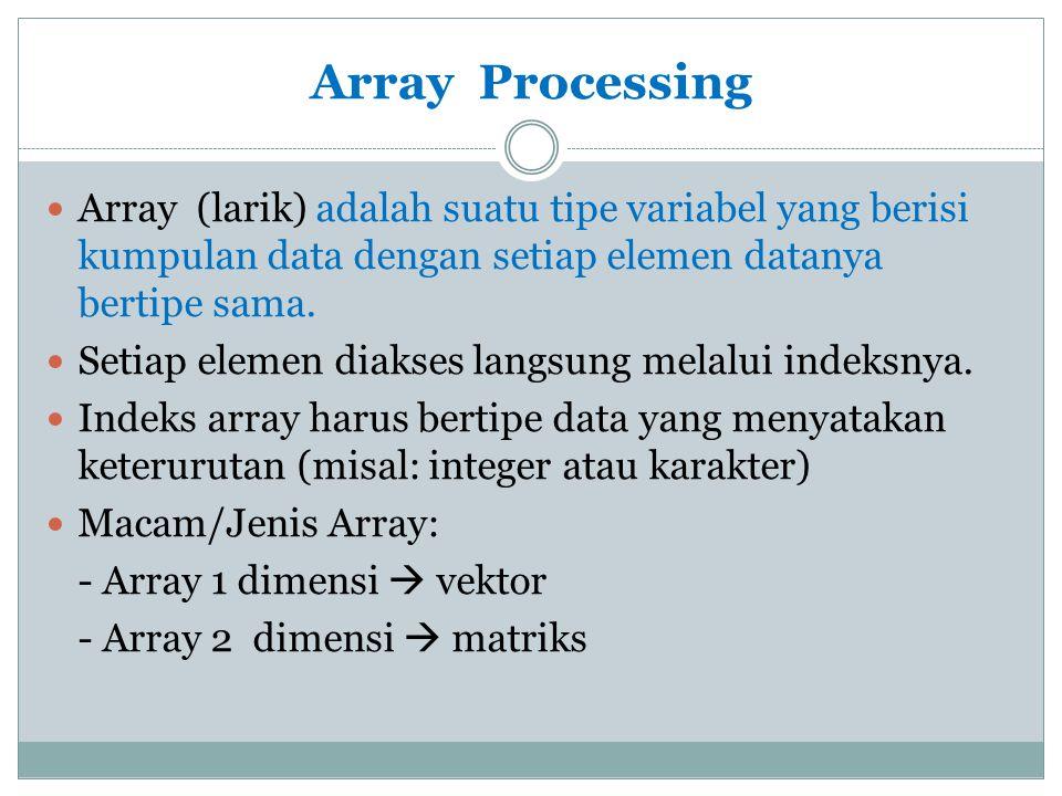 Array Processing Array (larik) adalah suatu tipe variabel yang berisi kumpulan data dengan setiap elemen datanya bertipe sama.