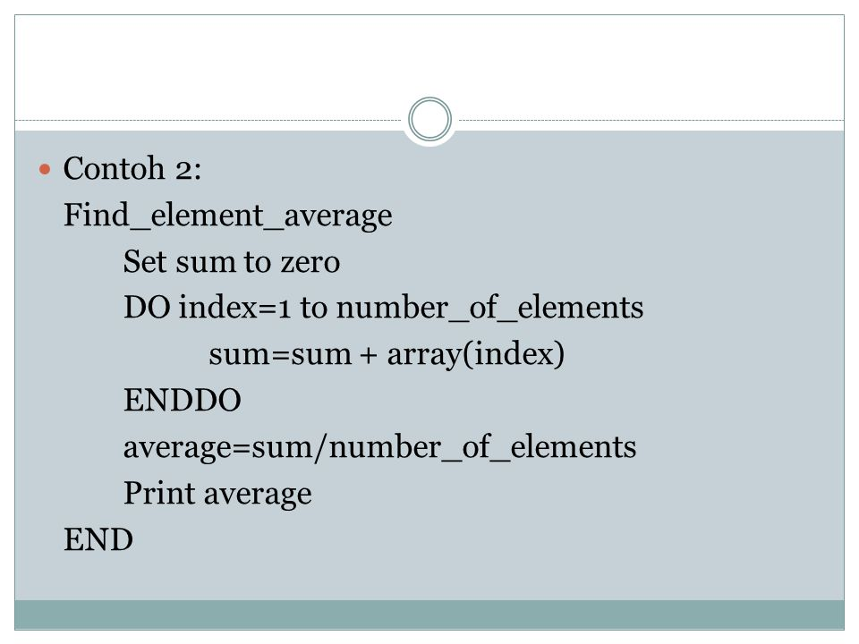 Contoh 2: Find_element_average. Set sum to zero. DO index=1 to number_of_elements. sum=sum + array(index)