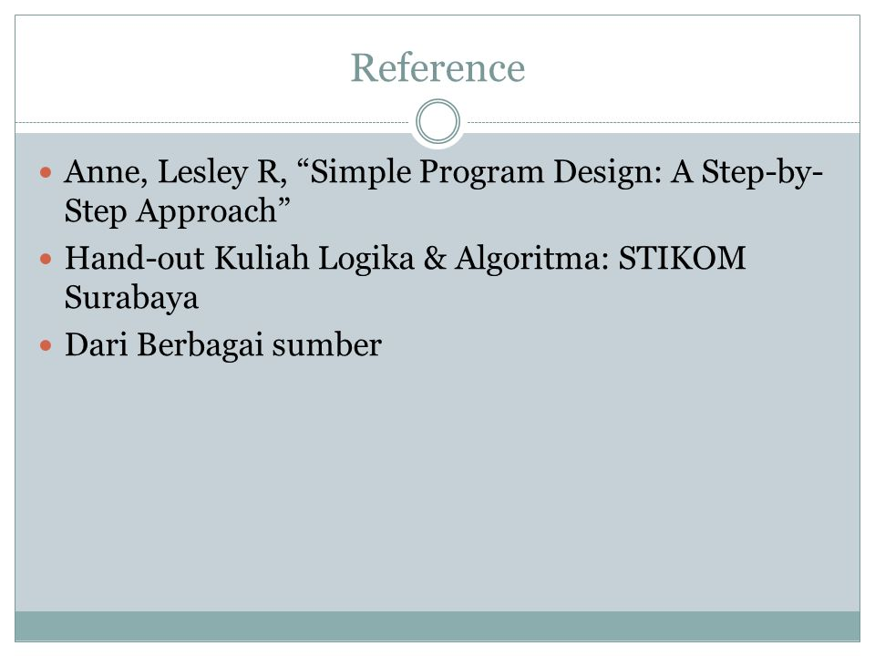 Reference Anne, Lesley R, Simple Program Design: A Step-by-Step Approach Hand-out Kuliah Logika & Algoritma: STIKOM Surabaya.