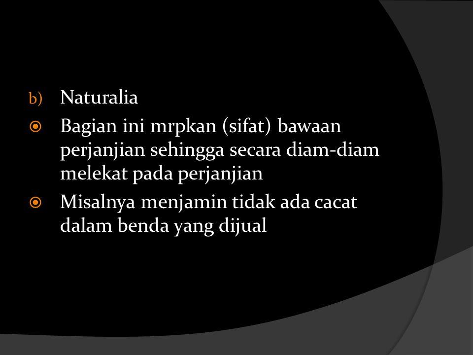 Naturalia Bagian ini mrpkan (sifat) bawaan perjanjian sehingga secara diam-diam melekat pada perjanjian.