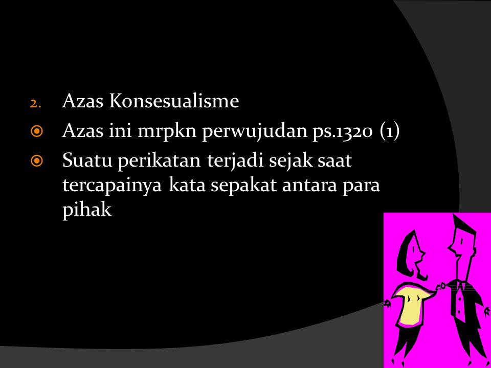 Azas Konsesualisme Azas ini mrpkn perwujudan ps.1320 (1) Suatu perikatan terjadi sejak saat tercapainya kata sepakat antara para pihak.