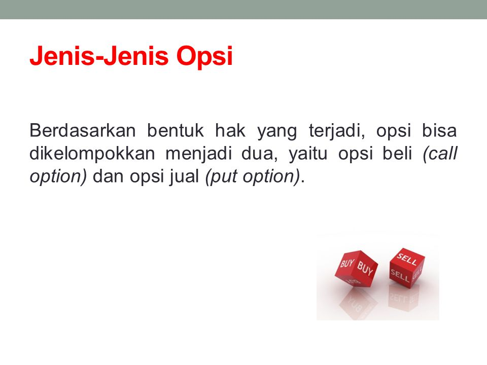 Jenis-Jenis Opsi Berdasarkan bentuk hak yang terjadi, opsi bisa dikelompokkan menjadi dua, yaitu opsi beli (call option) dan opsi jual (put option).