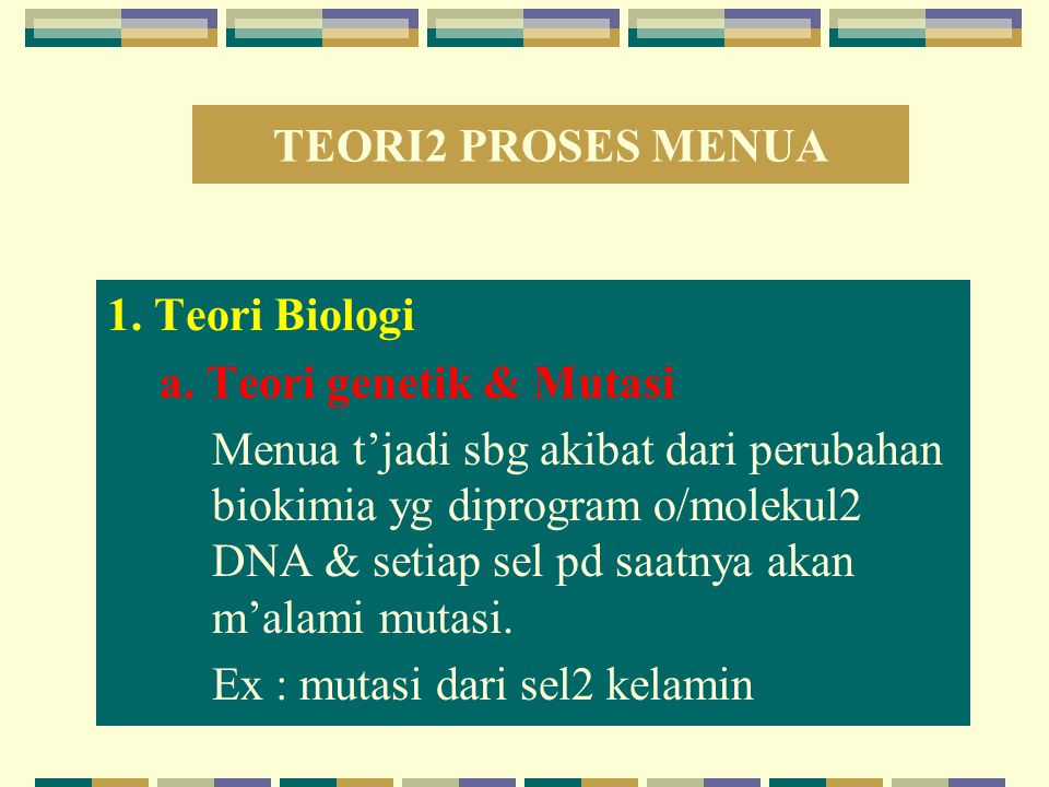 TEORI2 PROSES MENUA 1. Teori Biologi. a. Teori genetik & Mutasi.