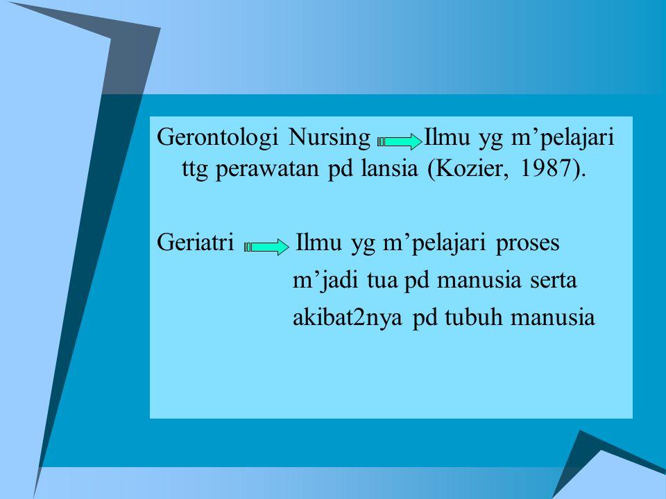 Gerontologi Nursing Ilmu yg m'pelajari ttg perawatan pd lansia (Kozier, 1987).