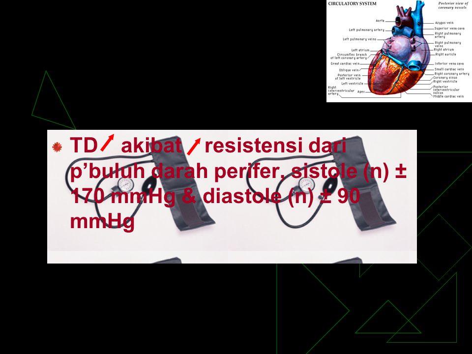 TD akibat resistensi dari p'buluh darah perifer, sistole (n) ± 170 mmHg & diastole (n) ± 90 mmHg