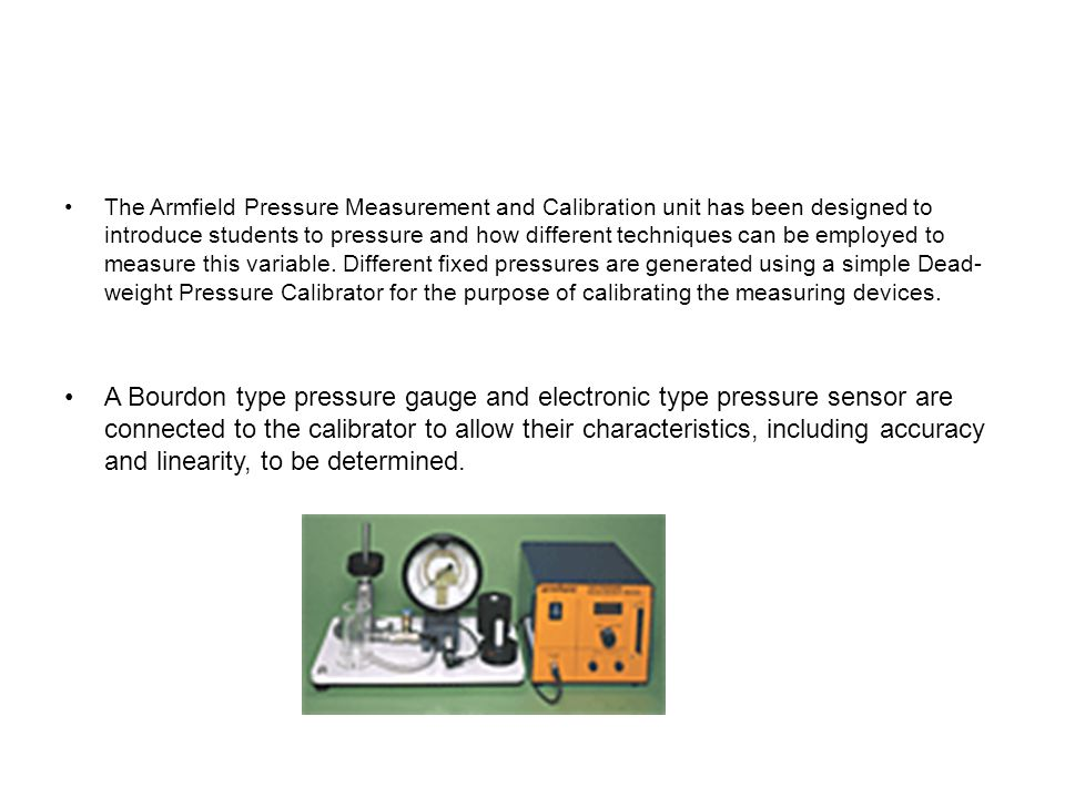 The Armfield Pressure Measurement and Calibration unit has been designed to introduce students to pressure and how different techniques can be employed to measure this variable. Different fixed pressures are generated using a simple Dead-weight Pressure Calibrator for the purpose of calibrating the measuring devices.