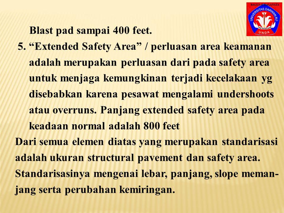 Blast pad sampai 400 feet. 5. Extended Safety Area / perluasan area keamanan. adalah merupakan perluasan dari pada safety area.