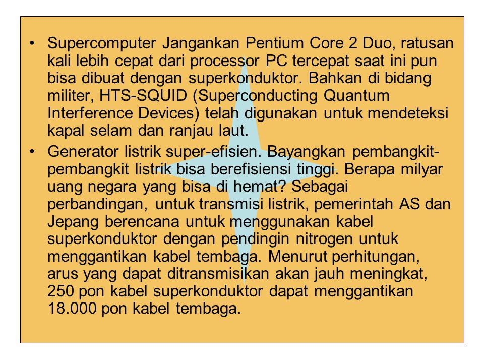 Supercomputer Jangankan Pentium Core 2 Duo, ratusan kali lebih cepat dari processor PC tercepat saat ini pun bisa dibuat dengan superkonduktor. Bahkan di bidang militer, HTS-SQUID (Superconducting Quantum Interference Devices) telah digunakan untuk mendeteksi kapal selam dan ranjau laut.