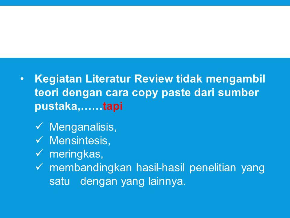 Kegiatan Literatur Review tidak mengambil teori dengan cara copy paste dari sumber pustaka,……tapi
