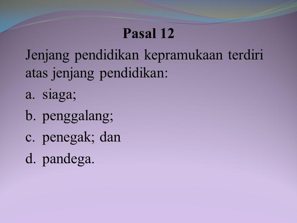 Pasal 12 Jenjang pendidikan kepramukaan terdiri atas jenjang pendidikan: a. siaga; b. penggalang;