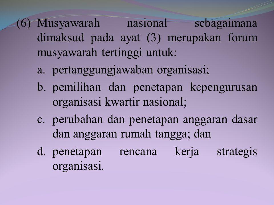 (6) Musyawarah nasional sebagaimana dimaksud pada ayat (3) merupakan forum musyawarah tertinggi untuk: a.