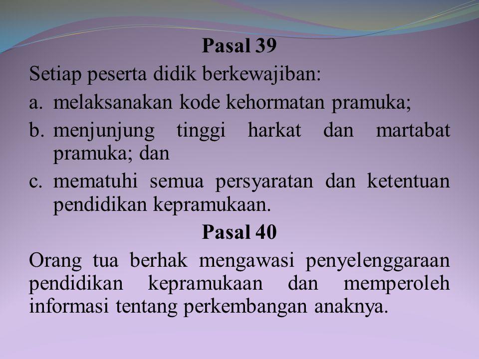 Pasal 39 Setiap peserta didik berkewajiban: a. melaksanakan kode kehormatan pramuka; b. menjunjung tinggi harkat dan martabat pramuka; dan.