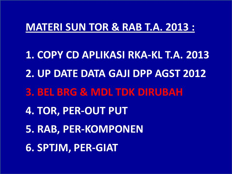 MATERI SUN TOR & RAB T.A. 2013 : 1. COPY CD APLIKASI RKA-KL T.A. 2013. 2. UP DATE DATA GAJI DPP AGST 2012.