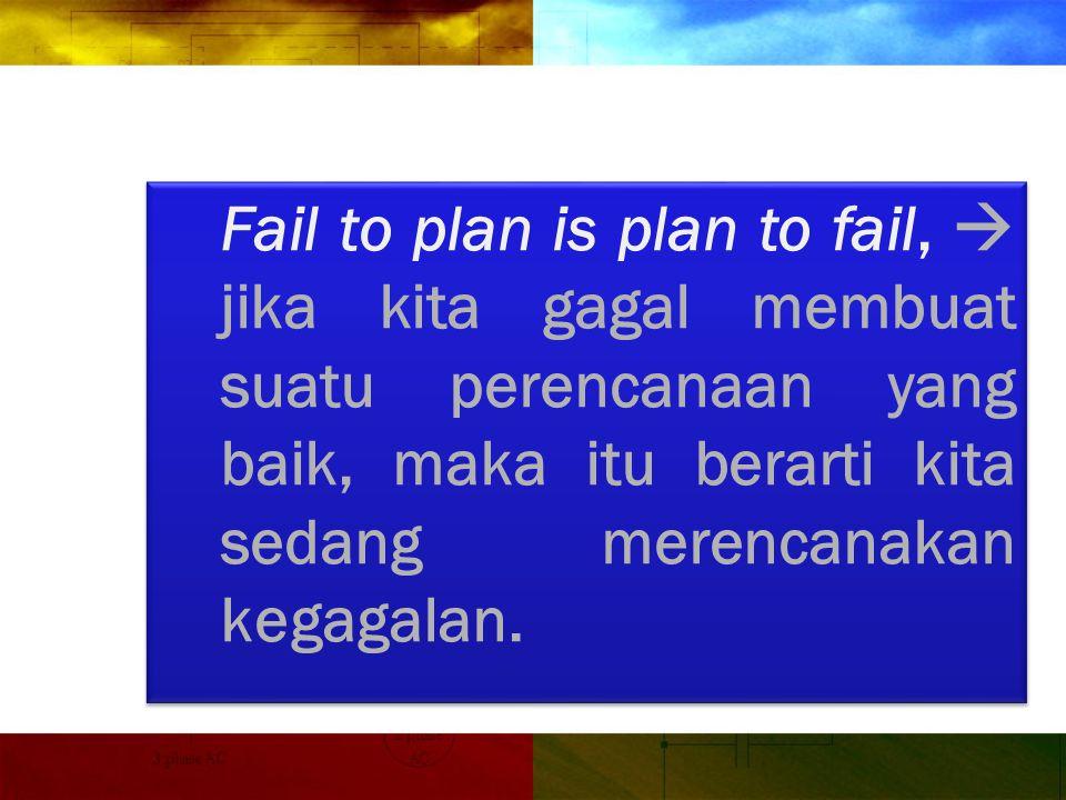 Fail to plan is plan to fail,  jika kita gagal membuat suatu perencanaan yang baik, maka itu berarti kita sedang merencanakan kegagalan.