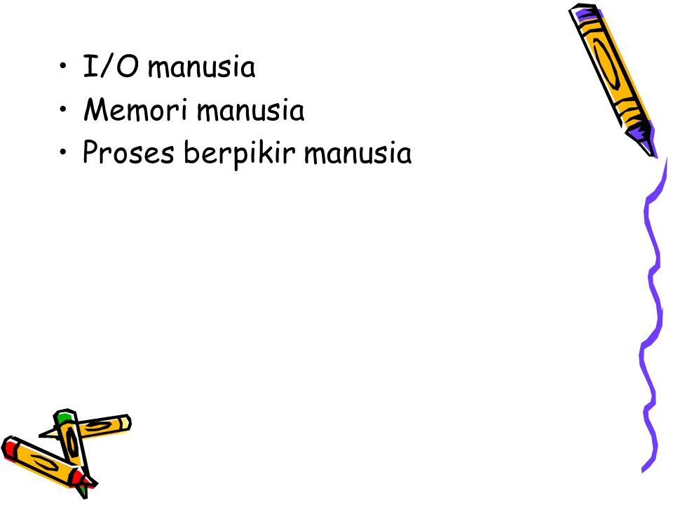 I/O manusia Memori manusia Proses berpikir manusia