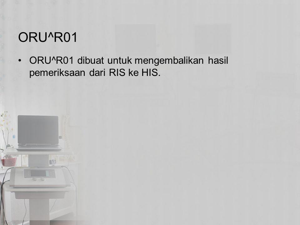 ORU^R01 ORU^R01 dibuat untuk mengembalikan hasil pemeriksaan dari RIS ke HIS.