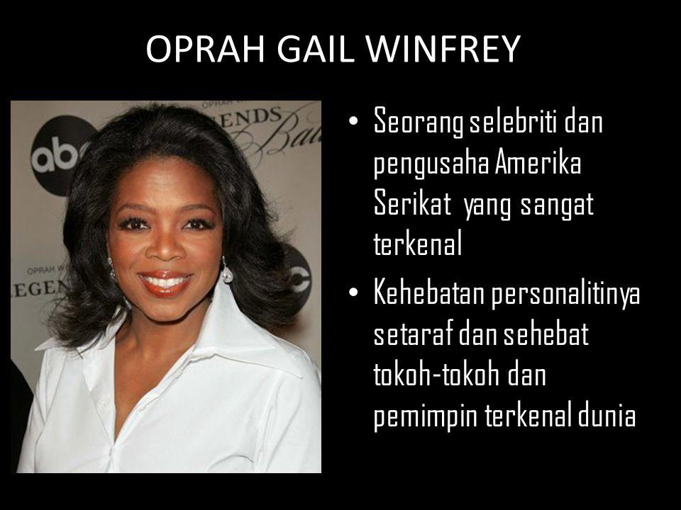 OPRAH GAIL WINFREY Seorang selebriti dan pengusaha Amerika Serikat yang sangat terkenal.