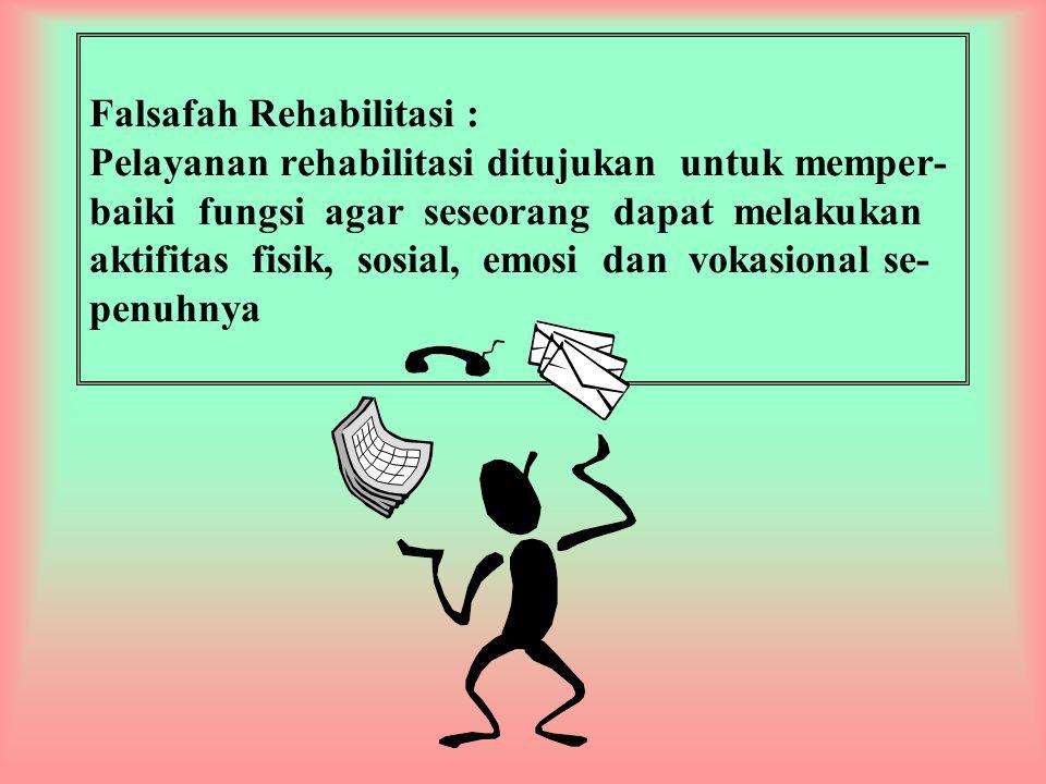 Falsafah Rehabilitasi : Pelayanan rehabilitasi ditujukan untuk memper-baiki fungsi agar seseorang dapat melakukan aktifitas fisik, sosial, emosi dan vokasional se-penuhnya