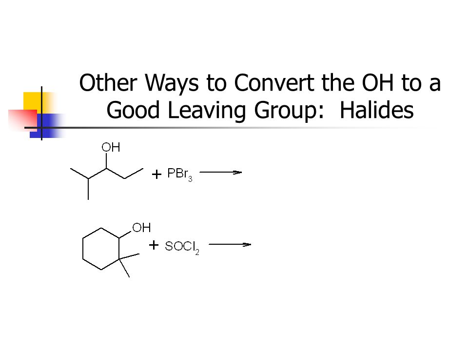 Other Ways to Convert the OH to a Good Leaving Group: Halides