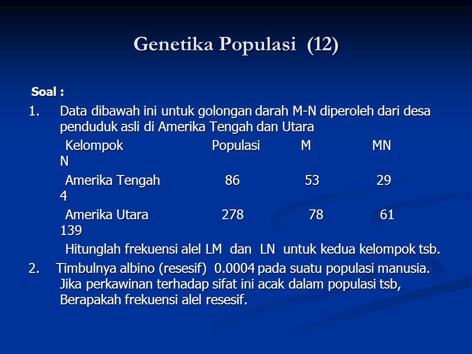 Genetika Populasi (12) Soal : 1. Data dibawah ini untuk golongan darah M-N diperoleh dari desa penduduk asli di Amerika Tengah dan Utara.