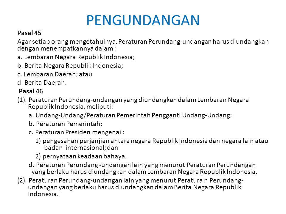 PENGUNDANGAN Pasal 45. Agar setiap orang mengetahuinya, Peraturan Perundang-undangan harus diundangkan dengan menempatkannya dalam :