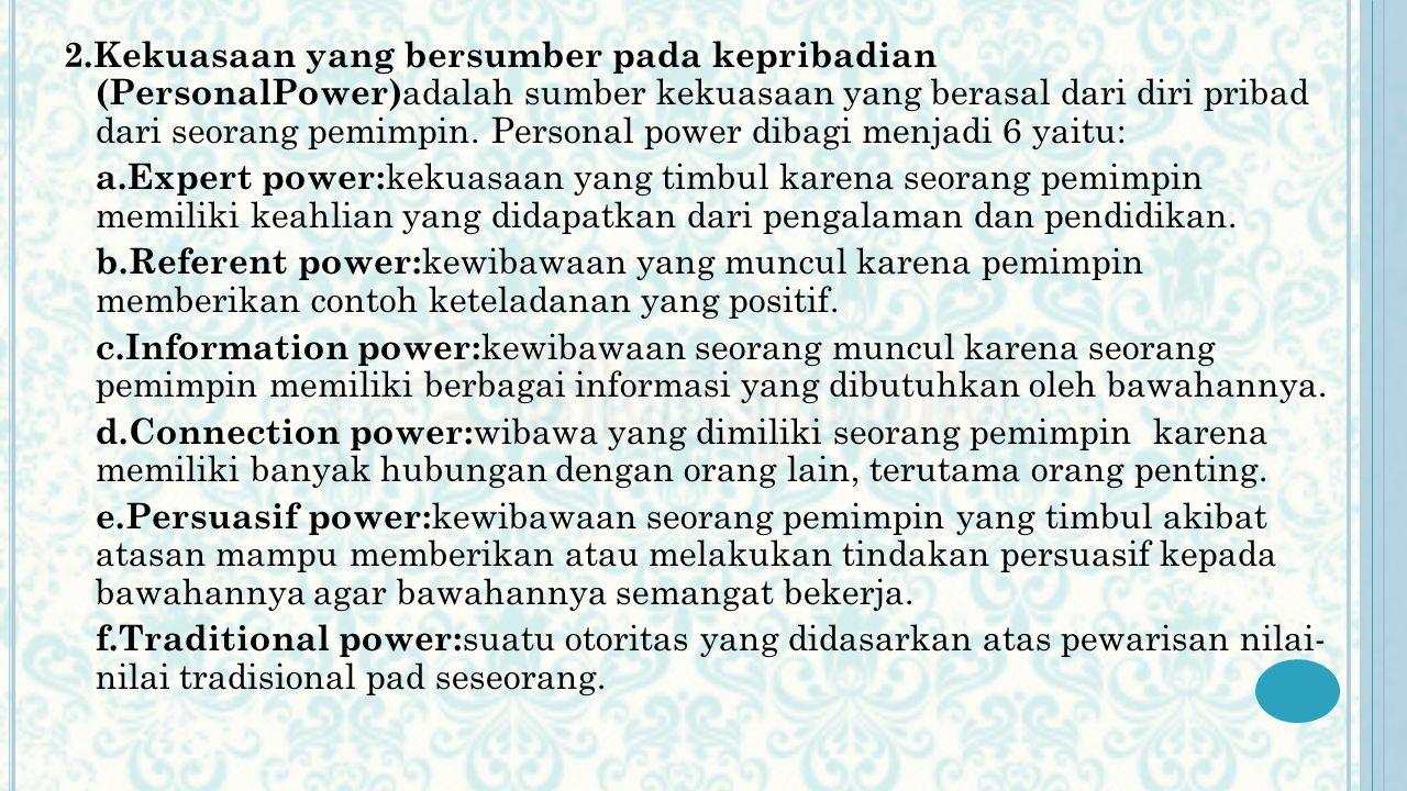 2.Kekuasaan yang bersumber pada kepribadian (PersonalPower)adalah sumber kekuasaan yang berasal dari diri pribad dari seorang pemimpin. Personal power dibagi menjadi 6 yaitu:
