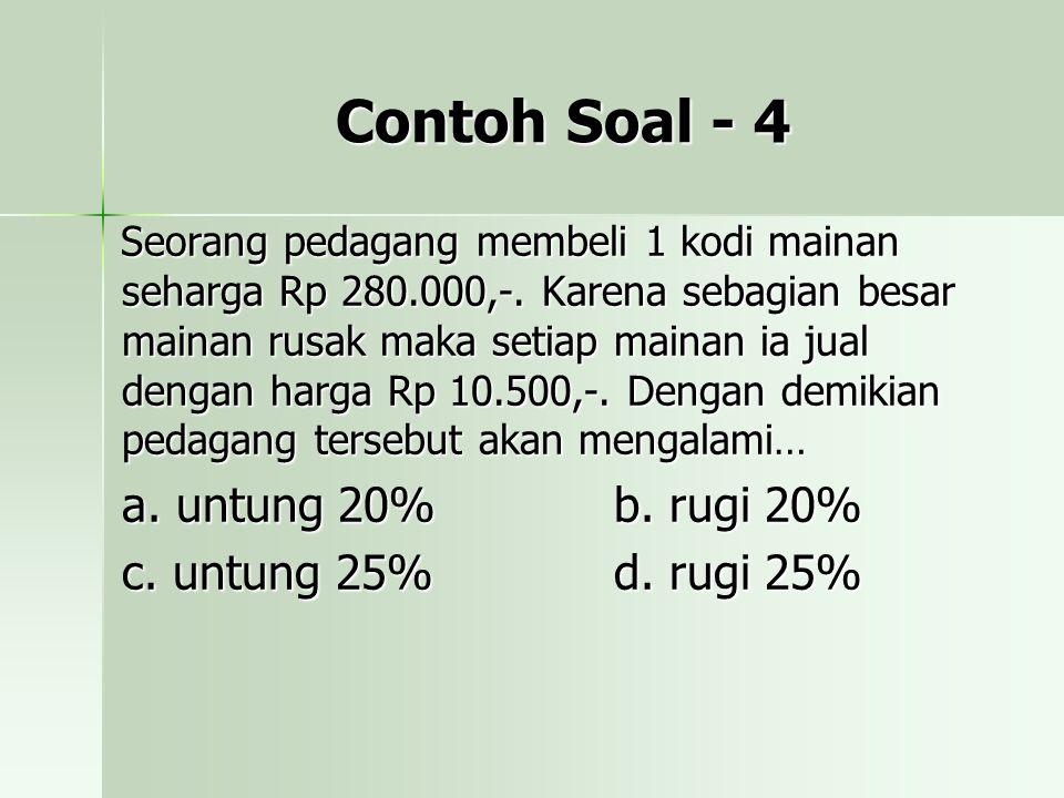 Contoh Soal - 4 a. untung 20% b. rugi 20% c. untung 25% d. rugi 25%