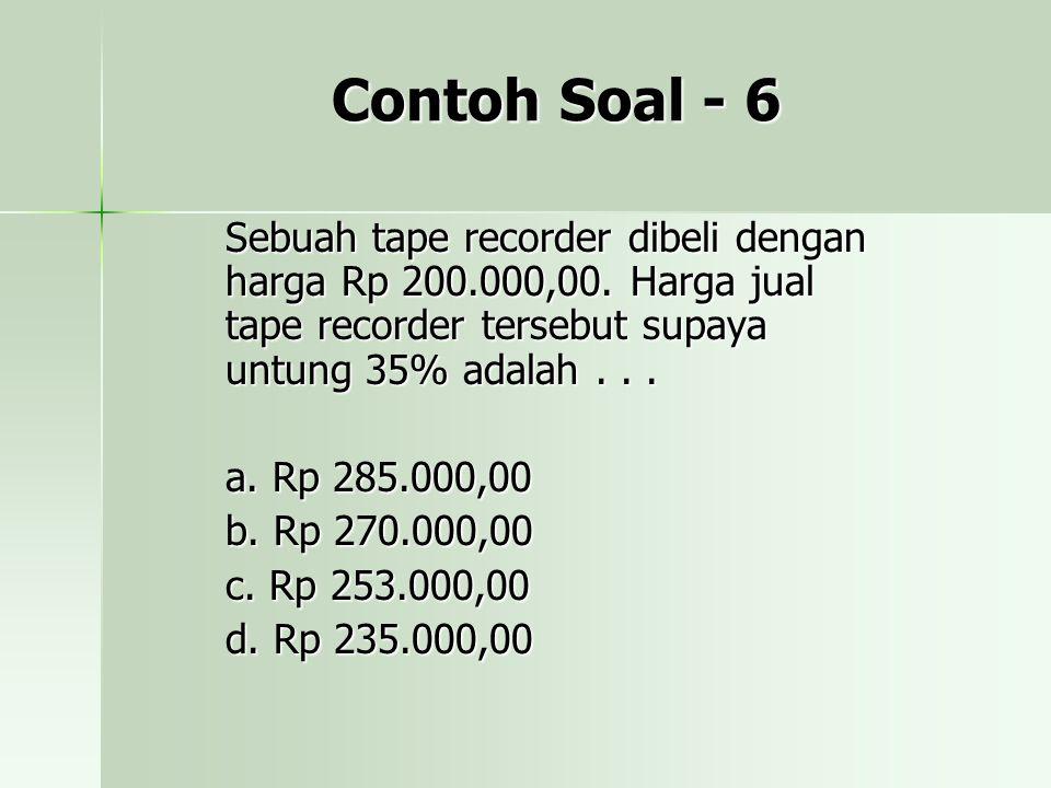 Contoh Soal - 6 Sebuah tape recorder dibeli dengan harga Rp 200.000,00. Harga jual tape recorder tersebut supaya untung 35% adalah . . .