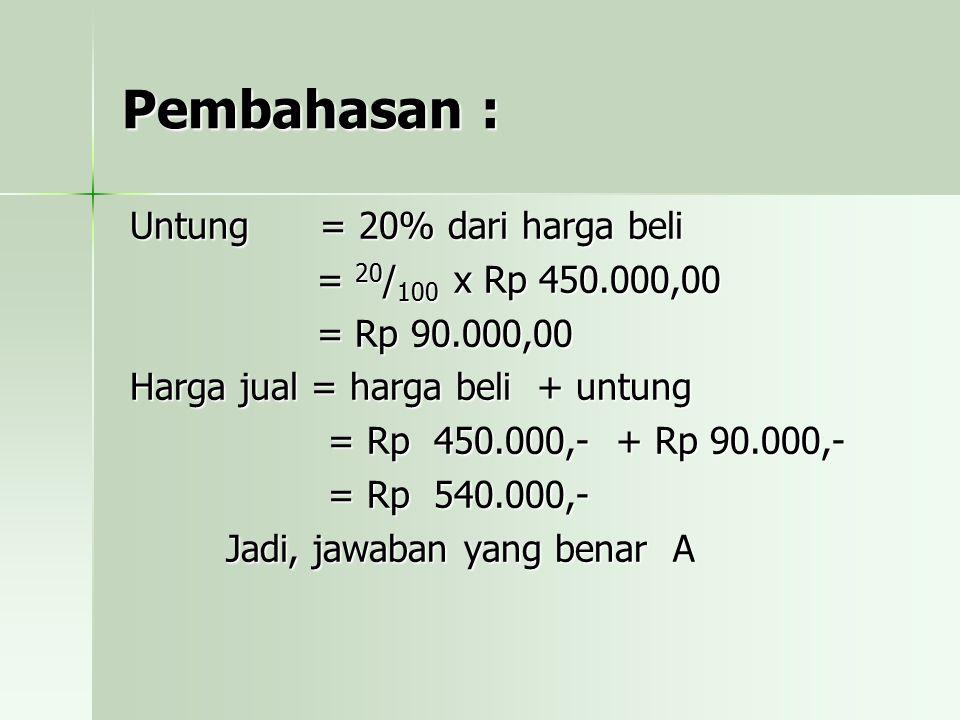 Pembahasan : Untung = 20% dari harga beli = 20/100 x Rp 450.000,00