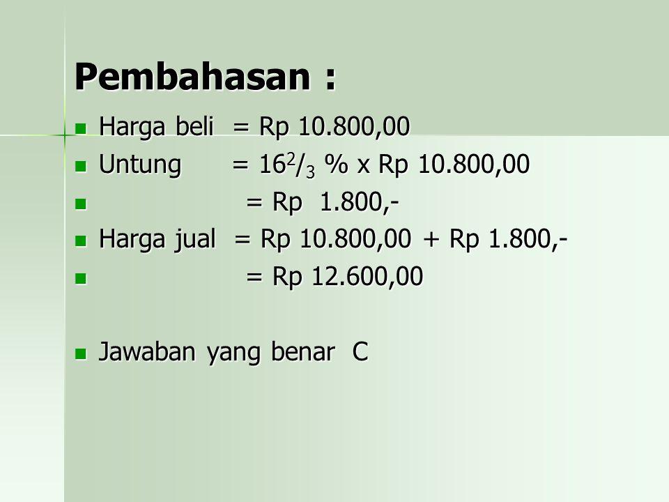 Pembahasan : Harga beli = Rp 10.800,00 Untung = 162/3 % x Rp 10.800,00