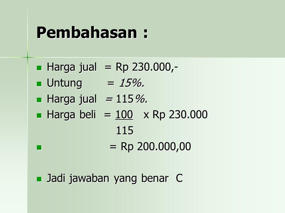 Pembahasan : Harga jual = Rp 230.000,- Untung = 15%.