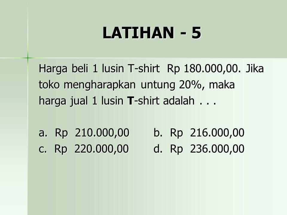 LATIHAN - 5 Harga beli 1 lusin T-shirt Rp 180.000,00. Jika