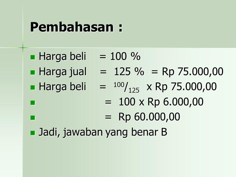 Pembahasan : Harga beli = 100 % Harga jual = 125 % = Rp 75.000,00