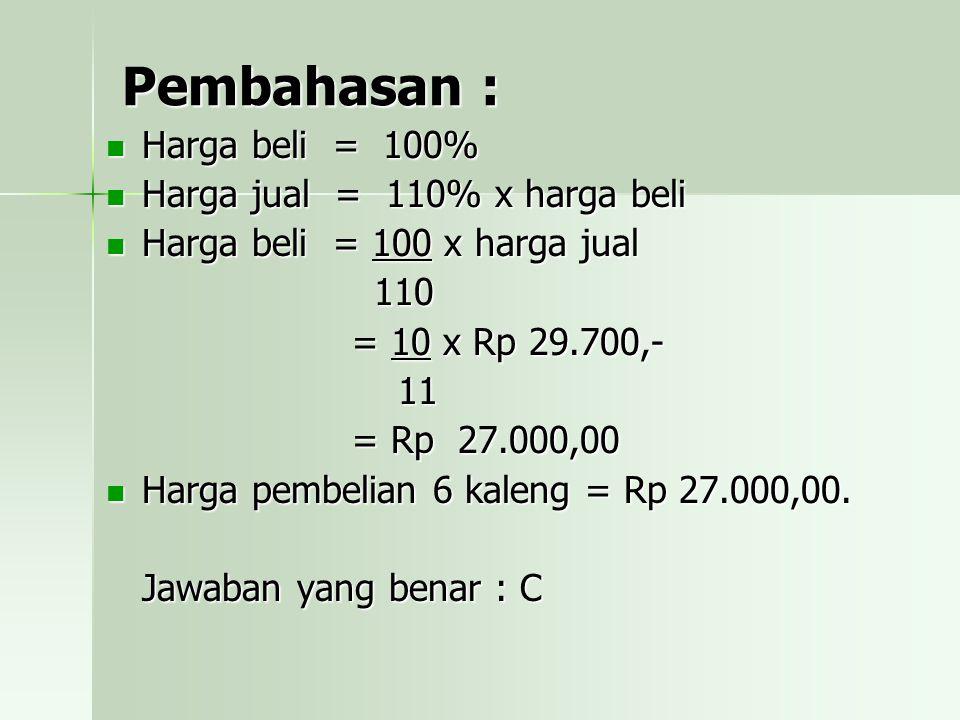 Pembahasan : Harga beli = 100% Harga jual = 110% x harga beli
