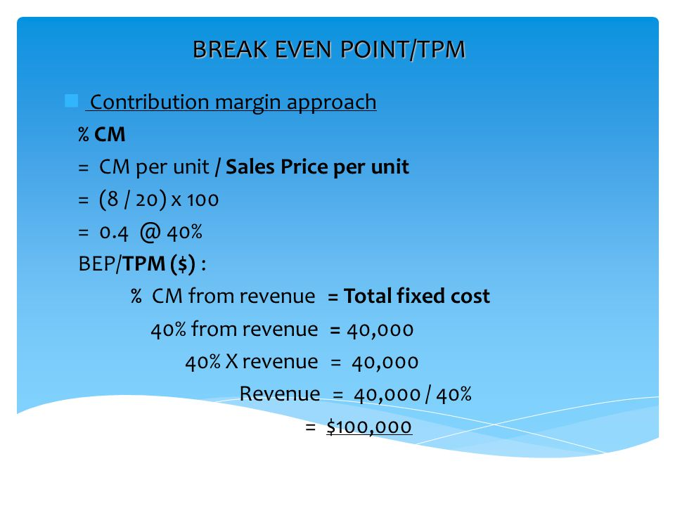 BREAK EVEN POINT/TPM Contribution margin approach % CM