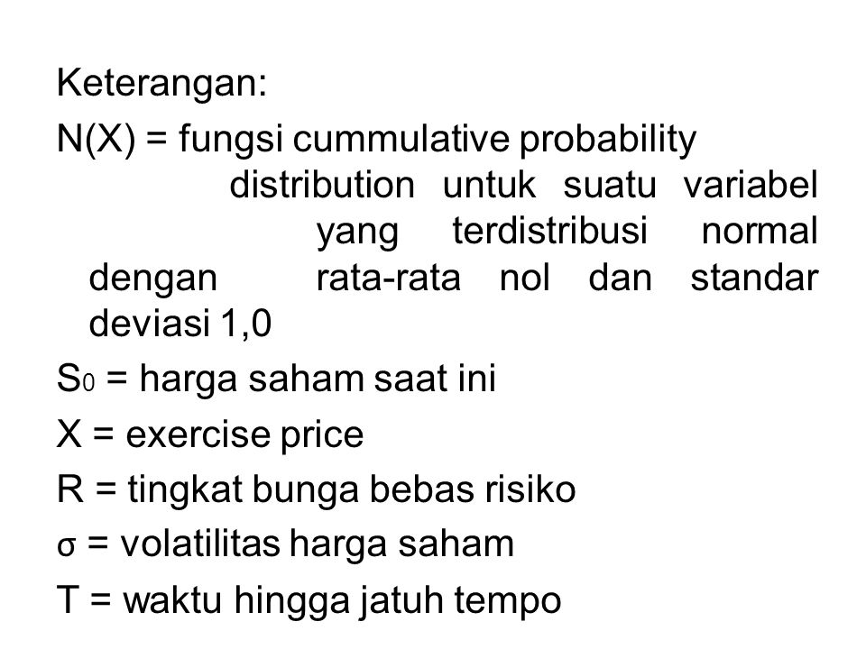 Keterangan: N(X) = fungsi cummulative probability distribution untuk suatu variabel yang terdistribusi normal dengan rata-rata nol dan standar deviasi 1,0 S0 = harga saham saat ini X = exercise price R = tingkat bunga bebas risiko σ = volatilitas harga saham T = waktu hingga jatuh tempo