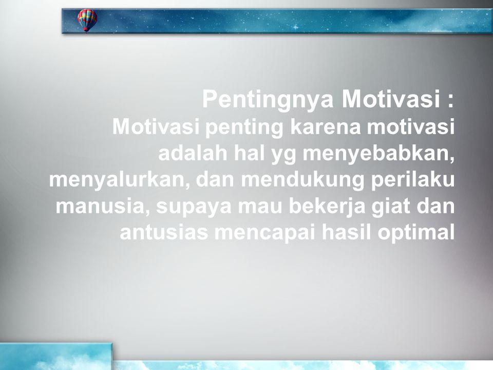 Pentingnya Motivasi : Motivasi penting karena motivasi adalah hal yg menyebabkan, menyalurkan, dan mendukung perilaku manusia, supaya mau bekerja giat dan antusias mencapai hasil optimal