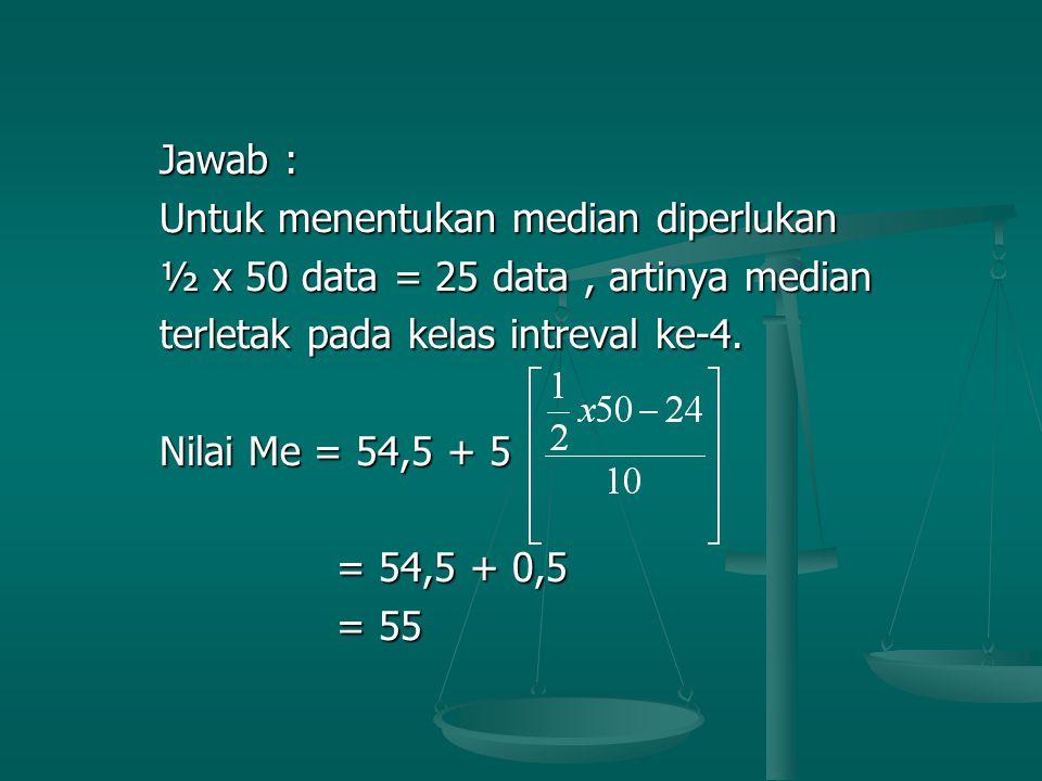 Jawab : Untuk menentukan median diperlukan. ½ x 50 data = 25 data , artinya median. terletak pada kelas intreval ke-4.