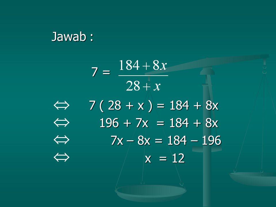 Jawab : 7 = 7 ( 28 + x ) = 184 + 8x 196 + 7x = 184 + 8x 7x – 8x = 184 – 196 x = 12
