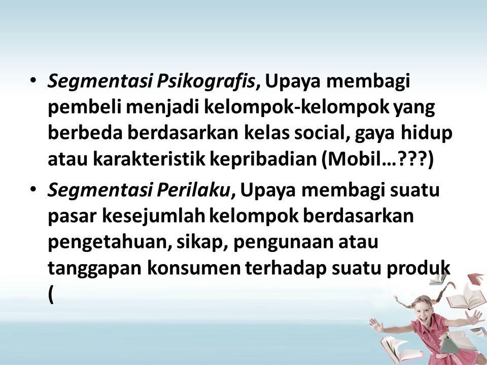Segmentasi Psikografis, Upaya membagi pembeli menjadi kelompok-kelompok yang berbeda berdasarkan kelas social, gaya hidup atau karakteristik kepribadian (Mobil… )