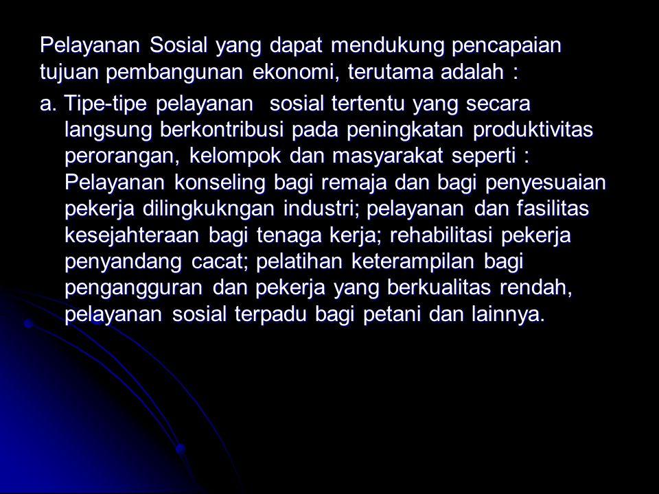 Pelayanan Sosial yang dapat mendukung pencapaian tujuan pembangunan ekonomi, terutama adalah : a.